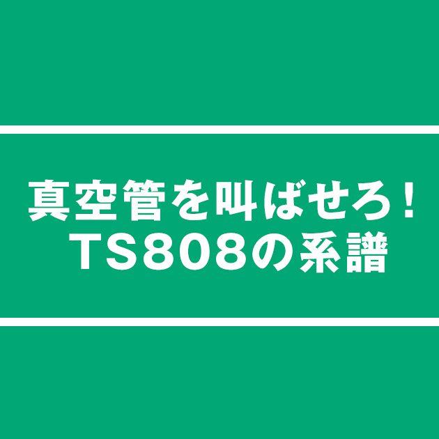 真空管を叫ばせろ!TS808の系譜