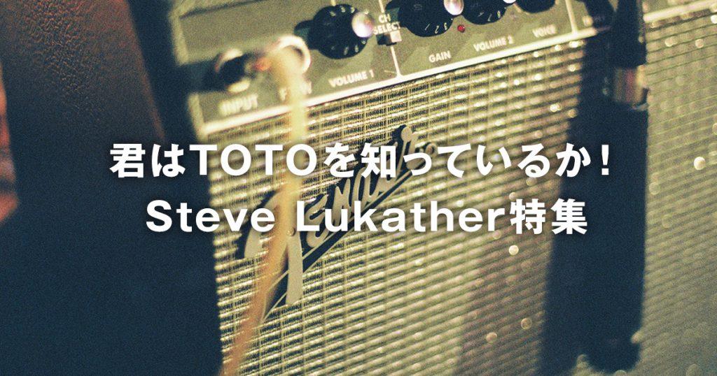 君はTOTOを知っているか!Steve Lukather(スティーヴ・ルカサー)特集