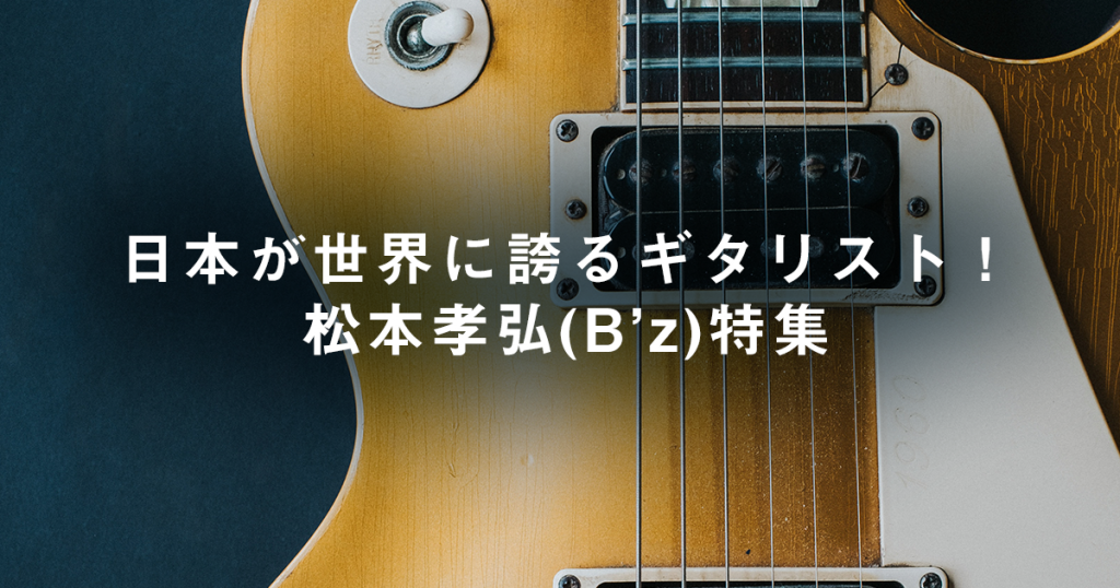 日本が世界に誇るギタリスト!松本孝弘(B'z)特集