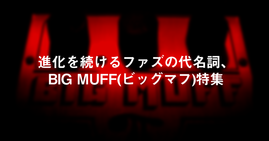 進化を続けるファズの代名詞、BIG MUFF(ビッグマフ)特集