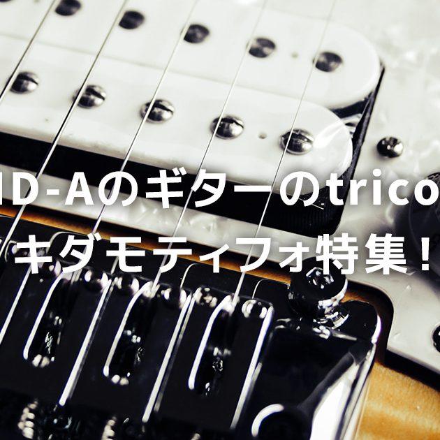 KID-Aのギターのtricot!キダモティフォ特集!